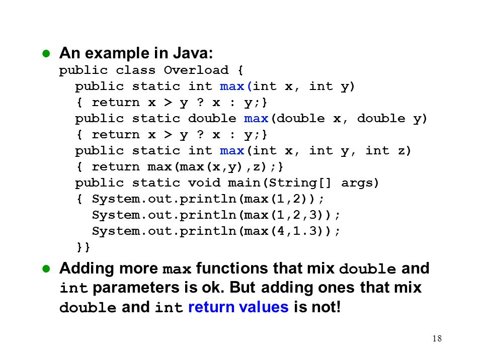 An example in Java: public class Overload { public static int max(int x, int y) { return x > y x : y;} public static double max(double x, double y) { return x > y x : y;} public static int max(int x, int y, int z) { return max(max(x,y),z);} public static void main(String[] args) { System.out.println(max(1,2)); System.out.println(max(1,2,3)); System.out.println(max(4,1.3)); }}